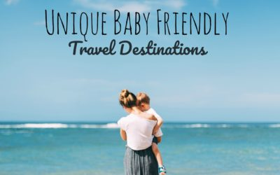 Tips for Traveling Post Baby: Unique Baby Friendly Travel Destinations